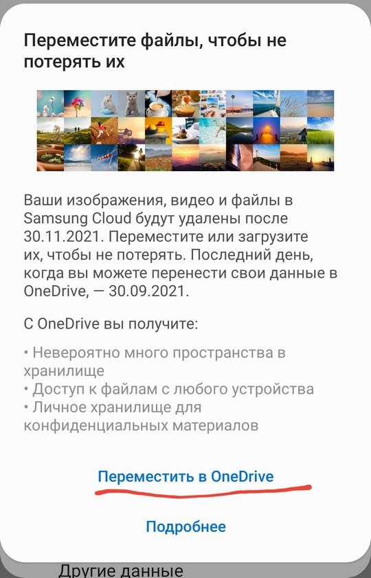 Переместите файлы, чтобы не  потерять их  Ваши изображения, видео и файлы в  Samsung Cloud будут удалены после  30.11.2021. Переместите или загрузите  их, чтобы не потерять. Последний день,  когда вы можете перенести свои данные в  OneDrive, — 30.09.2021.  С 0neDrive вы получите:  • Невероятно много пространства в  хранилище  • Доступ к файлам с любого устройства  • Личное хранилище для  конфиденциальных материалов  Переместить в 0neDrive  Подробнее  - РУГ ИелаННЬ